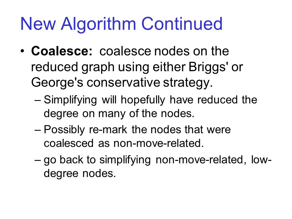 New Algorithm Continued Coalesce: coalesce nodes on the reduced graph using either Briggs' or George's conservative strategy. –Simplifying will hopefu