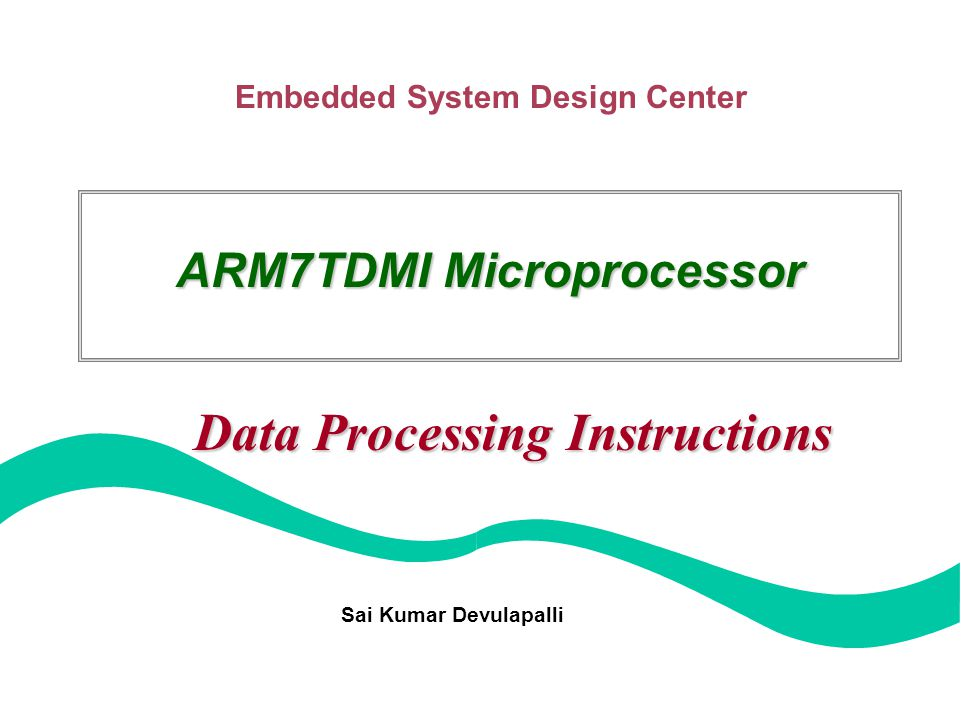 Embedded System Design Center ARM7TDMI Microprocessor Data Processing Instructions Sai Kumar Devulapalli