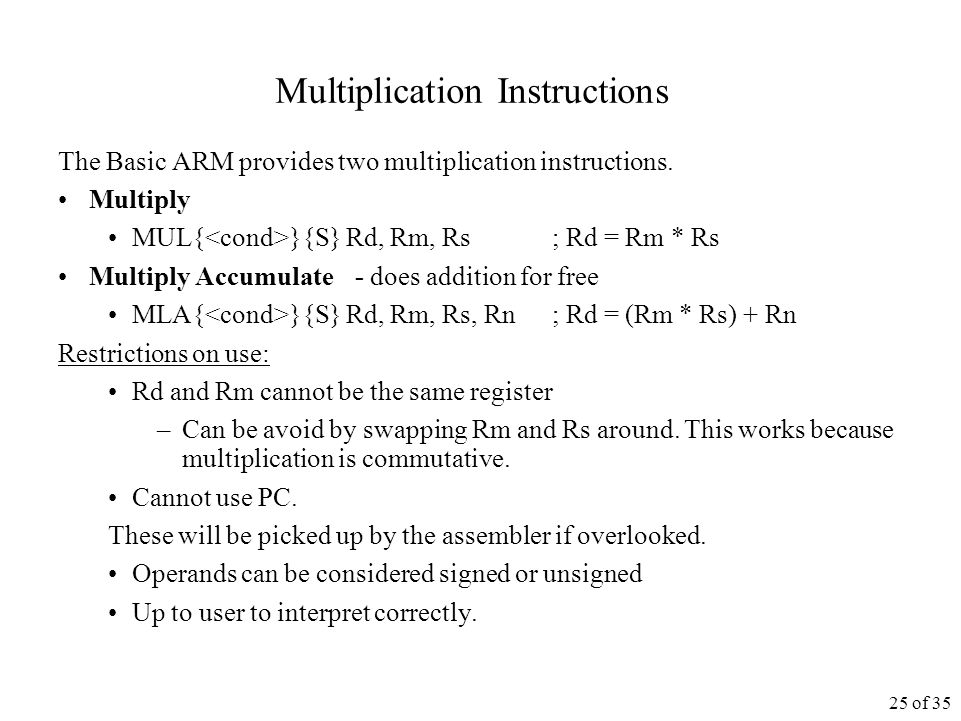 25 of 35 Multiplication Instructions The Basic ARM provides two multiplication instructions.