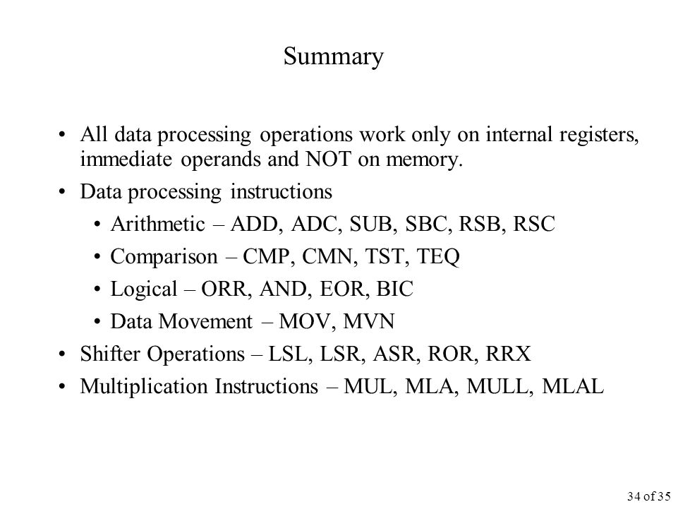 34 of 35 Summary All data processing operations work only on internal registers, immediate operands and NOT on memory.