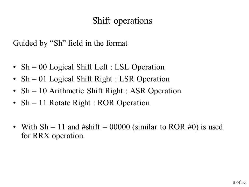 8 of 35 Shift operations Guided by Sh field in the format Sh = 00 Logical Shift Left : LSL Operation Sh = 01 Logical Shift Right : LSR Operation Sh = 10 Arithmetic Shift Right : ASR Operation Sh = 11 Rotate Right : ROR Operation With Sh = 11 and #shift = 00000 (similar to ROR #0) is used for RRX operation.