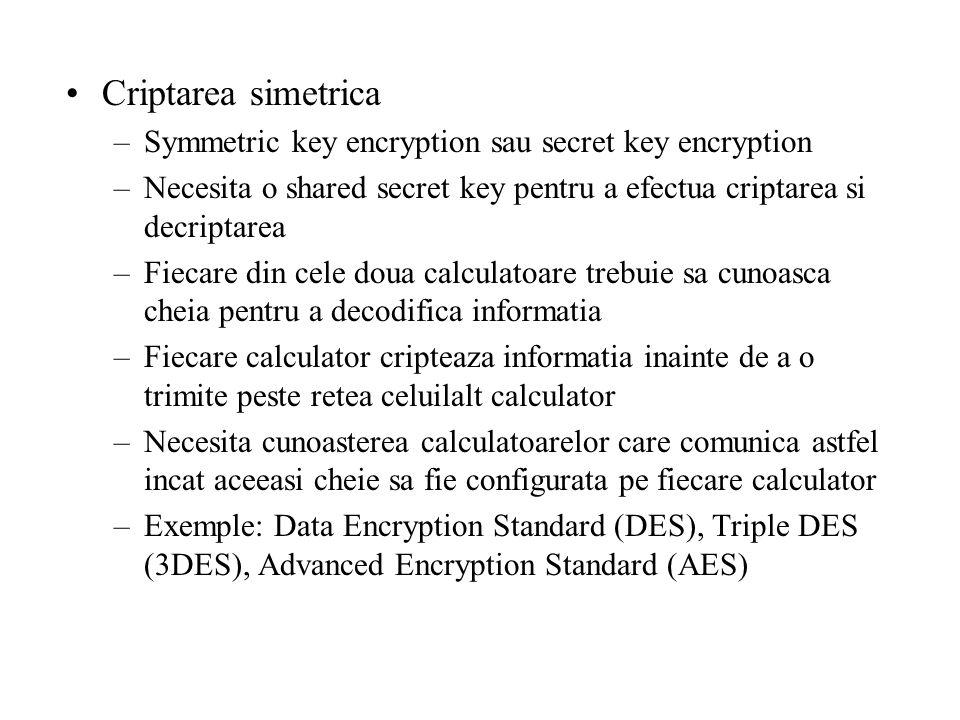 Criptarea simetrica –Symmetric key encryption sau secret key encryption –Necesita o shared secret key pentru a efectua criptarea si decriptarea –Fiecare din cele doua calculatoare trebuie sa cunoasca cheia pentru a decodifica informatia –Fiecare calculator cripteaza informatia inainte de a o trimite peste retea celuilalt calculator –Necesita cunoasterea calculatoarelor care comunica astfel incat aceeasi cheie sa fie configurata pe fiecare calculator –Exemple: Data Encryption Standard (DES), Triple DES (3DES), Advanced Encryption Standard (AES)