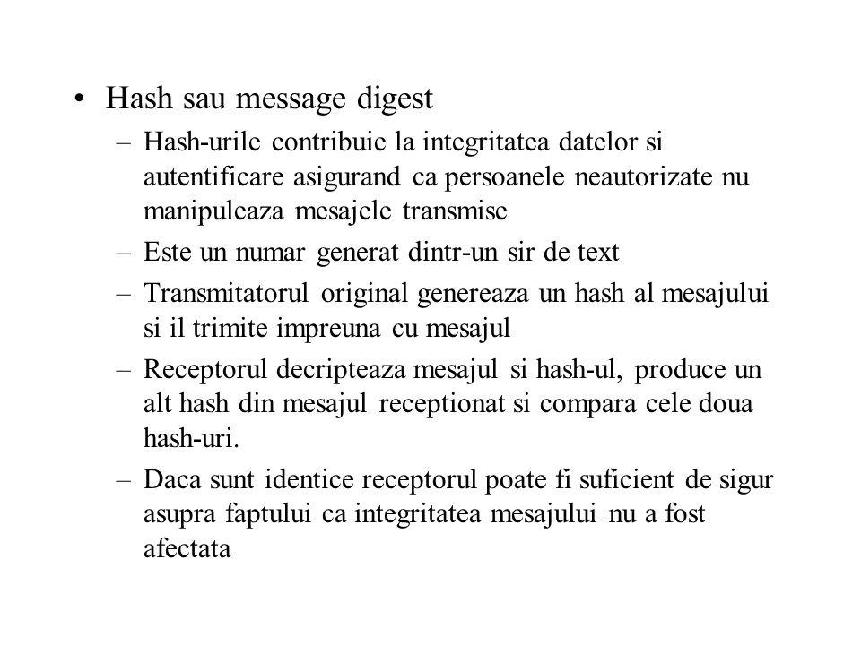 Hash sau message digest –Hash-urile contribuie la integritatea datelor si autentificare asigurand ca persoanele neautorizate nu manipuleaza mesajele transmise –Este un numar generat dintr-un sir de text –Transmitatorul original genereaza un hash al mesajului si il trimite impreuna cu mesajul –Receptorul decripteaza mesajul si hash-ul, produce un alt hash din mesajul receptionat si compara cele doua hash-uri.