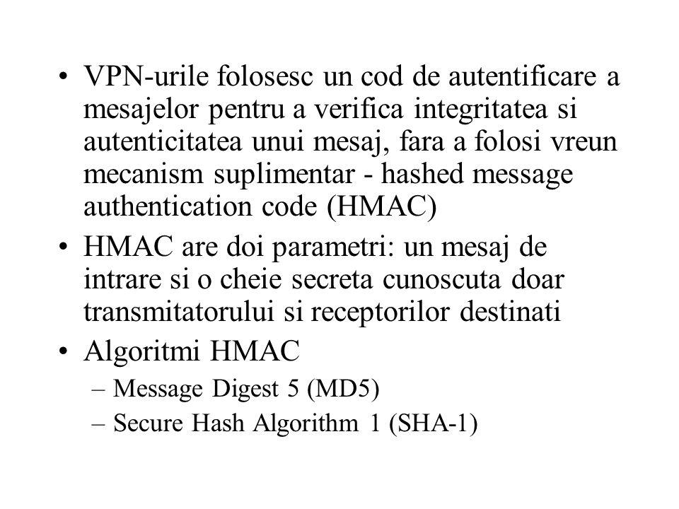 VPN-urile folosesc un cod de autentificare a mesajelor pentru a verifica integritatea si autenticitatea unui mesaj, fara a folosi vreun mecanism suplimentar - hashed message authentication code (HMAC) HMAC are doi parametri: un mesaj de intrare si o cheie secreta cunoscuta doar transmitatorului si receptorilor destinati Algoritmi HMAC –Message Digest 5 (MD5) –Secure Hash Algorithm 1 (SHA-1)