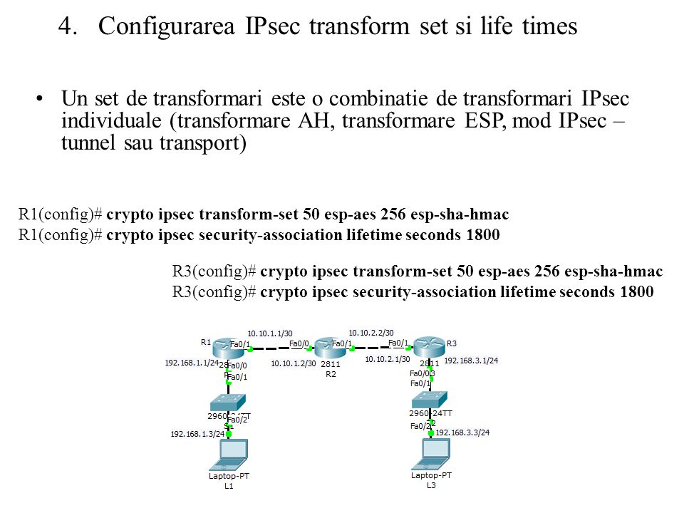 4.Configurarea IPsec transform set si life times R1(config)# crypto ipsec transform-set 50 esp-aes 256 esp-sha-hmac R1(config)# crypto ipsec security-association lifetime seconds 1800 R3(config)# crypto ipsec transform-set 50 esp-aes 256 esp-sha-hmac R3(config)# crypto ipsec security-association lifetime seconds 1800 Un set de transformari este o combinatie de transformari IPsec individuale (transformare AH, transformare ESP, mod IPsec – tunnel sau transport)