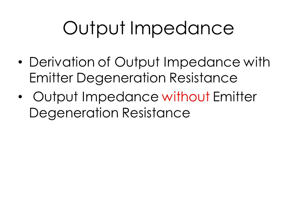 Output Impedance Derivation of Output Impedance with Emitter Degeneration Resistance Output Impedance without Emitter Degeneration Resistance