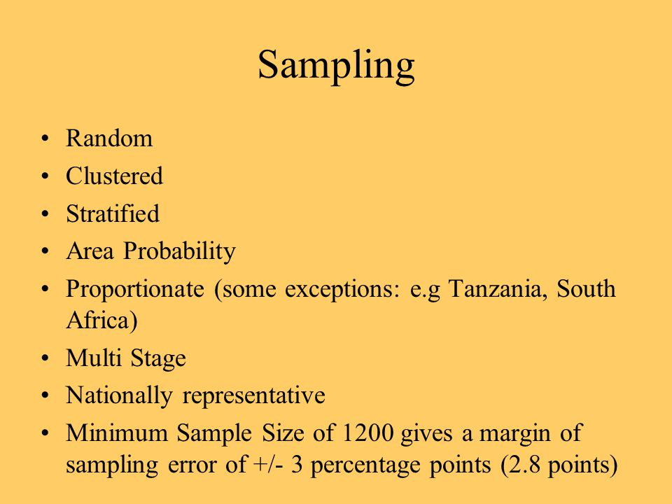 Sampling Random Clustered Stratified Area Probability Proportionate (some exceptions: e.g Tanzania, South Africa) Multi Stage Nationally representative Minimum Sample Size of 1200 gives a margin of sampling error of +/- 3 percentage points (2.8 points)