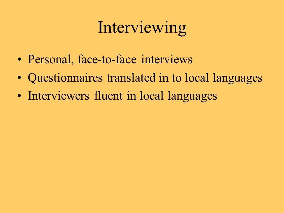 Interviewing Personal, face-to-face interviews Questionnaires translated in to local languages Interviewers fluent in local languages