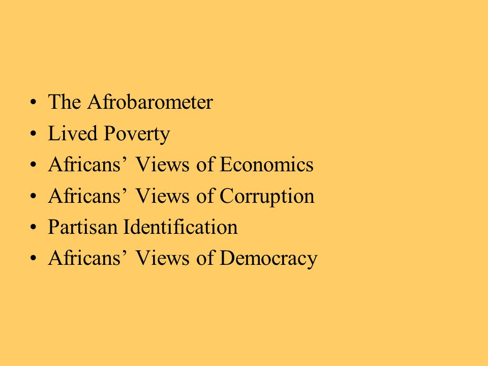 The Afrobarometer Lived Poverty Africans' Views of Economics Africans' Views of Corruption Partisan Identification Africans' Views of Democracy