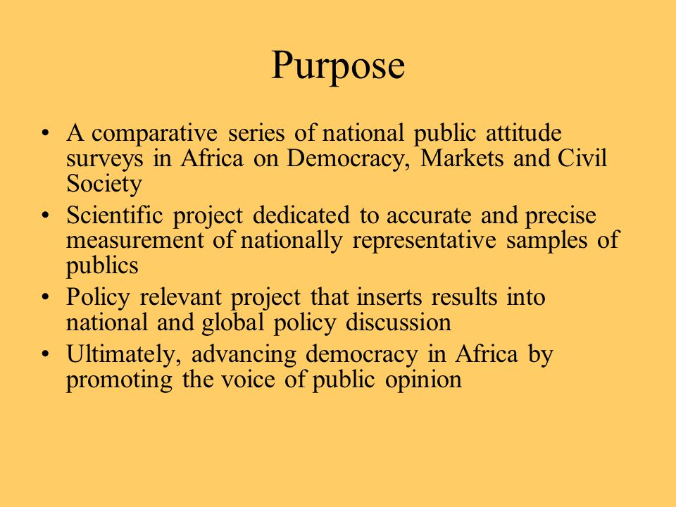 Purpose A comparative series of national public attitude surveys in Africa on Democracy, Markets and Civil Society Scientific project dedicated to accurate and precise measurement of nationally representative samples of publics Policy relevant project that inserts results into national and global policy discussion Ultimately, advancing democracy in Africa by promoting the voice of public opinion