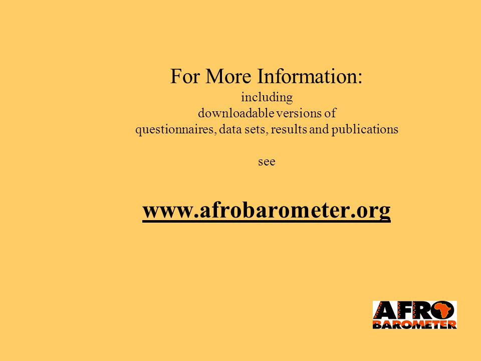 For More Information: including downloadable versions of questionnaires, data sets, results and publications see www.afrobarometer.org