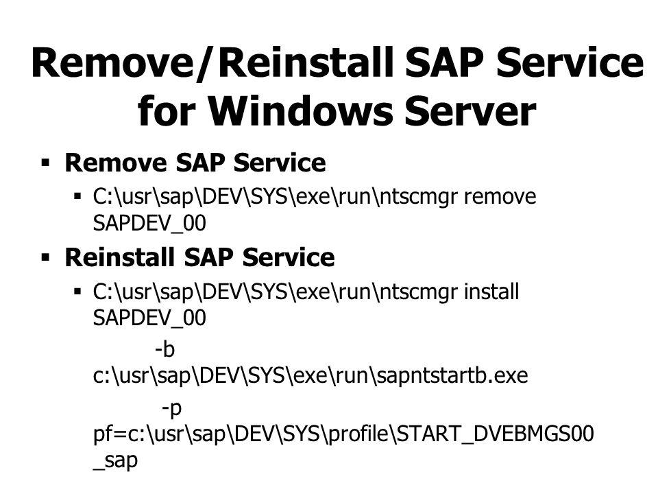 Remove/Reinstall SAP Service for Windows Server  Remove SAP Service  C:\usr\sap\DEV\SYS\exe\run\ntscmgr remove SAPDEV_00  Reinstall SAP Service  C