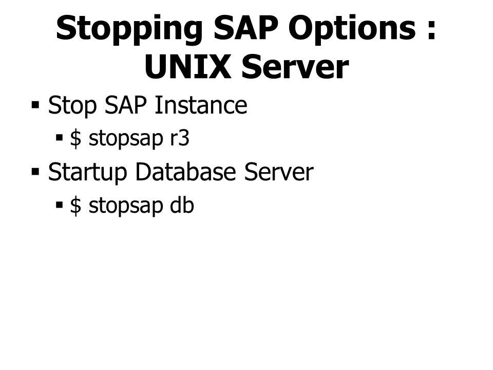 Stopping SAP Options : UNIX Server  Stop SAP Instance  $ stopsap r3  Startup Database Server  $ stopsap db