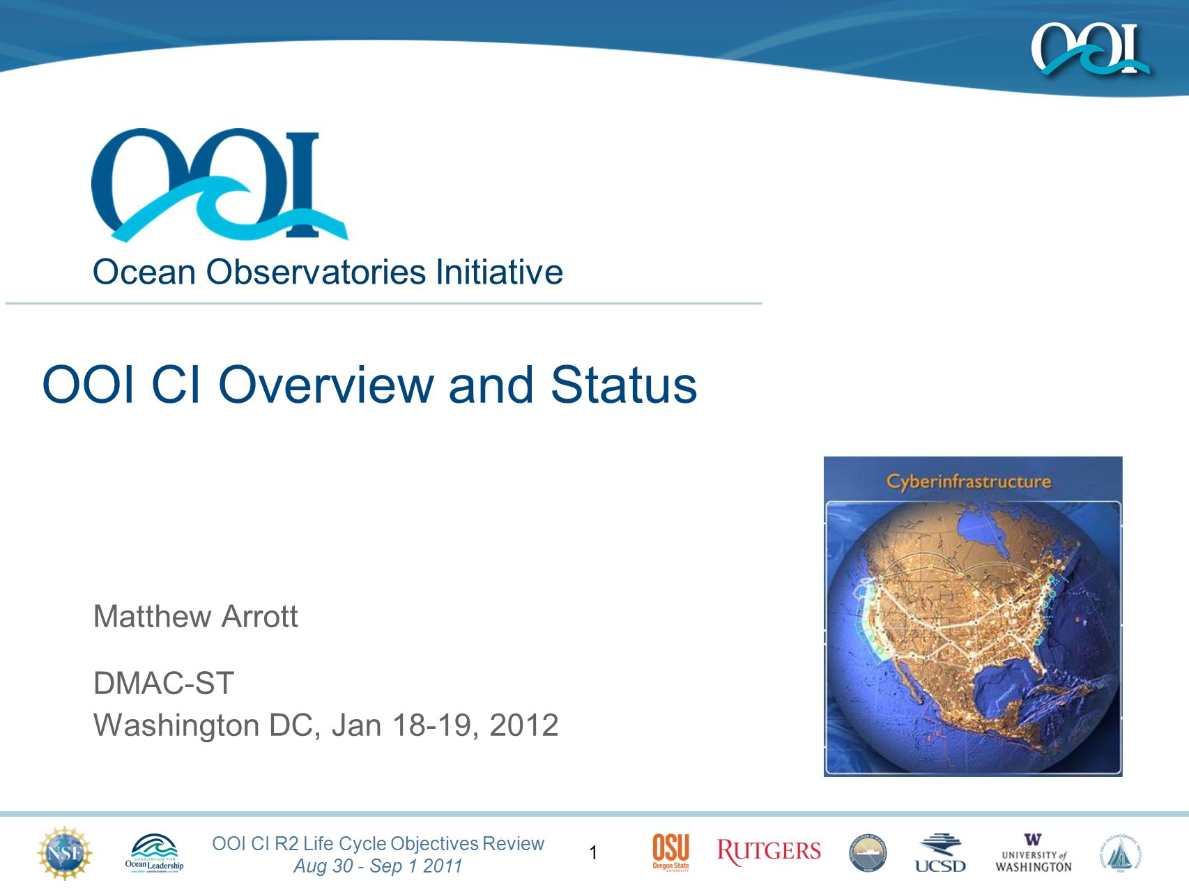 OOI CI R2 Life Cycle Objectives Review Aug 30 - Sep 1 2011 Ocean Observatories Initiative 1 OOI CI Overview and Status Matthew Arrott DMAC-ST Washington DC, Jan 18-19, 2012