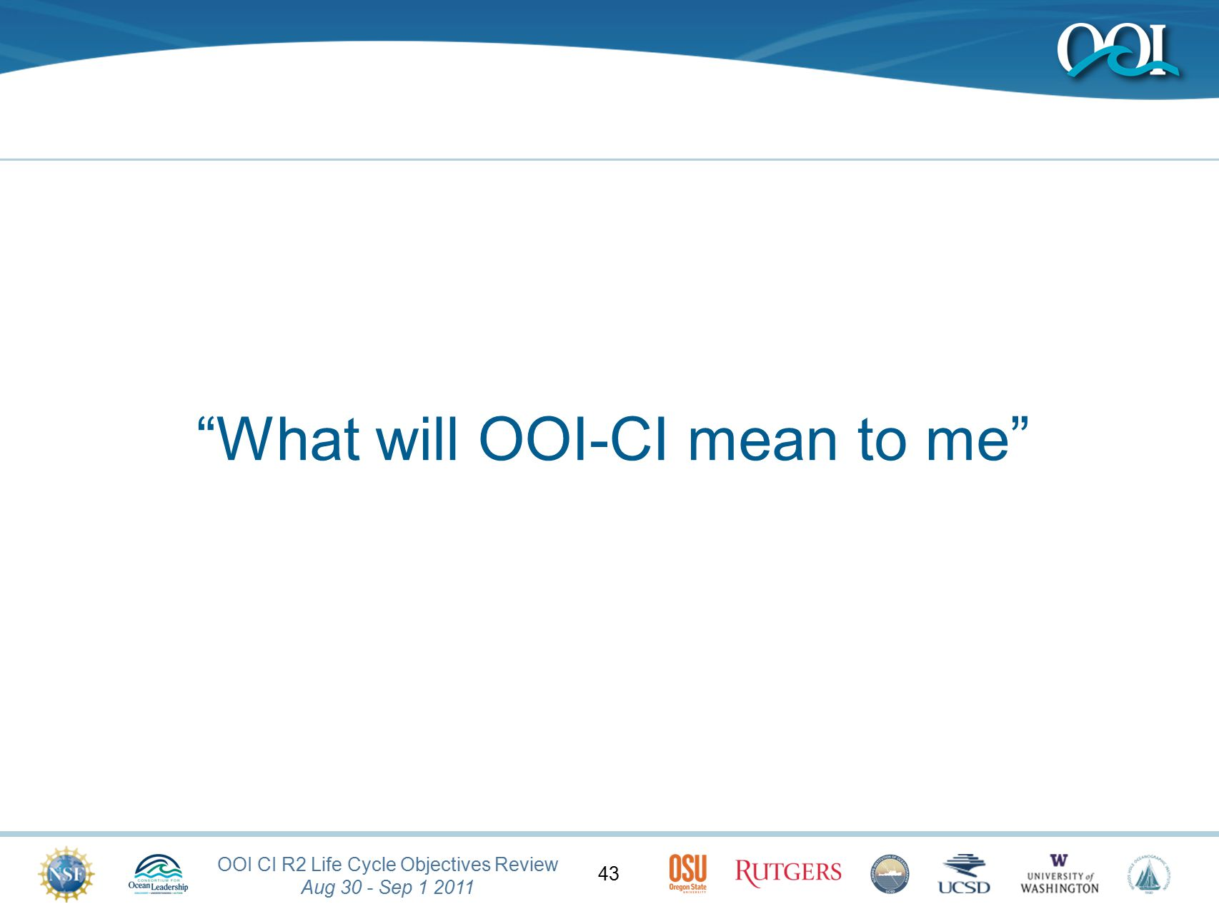 OOI CI R2 Life Cycle Objectives Review Aug 30 - Sep 1 2011 43 What will OOI-CI mean to me