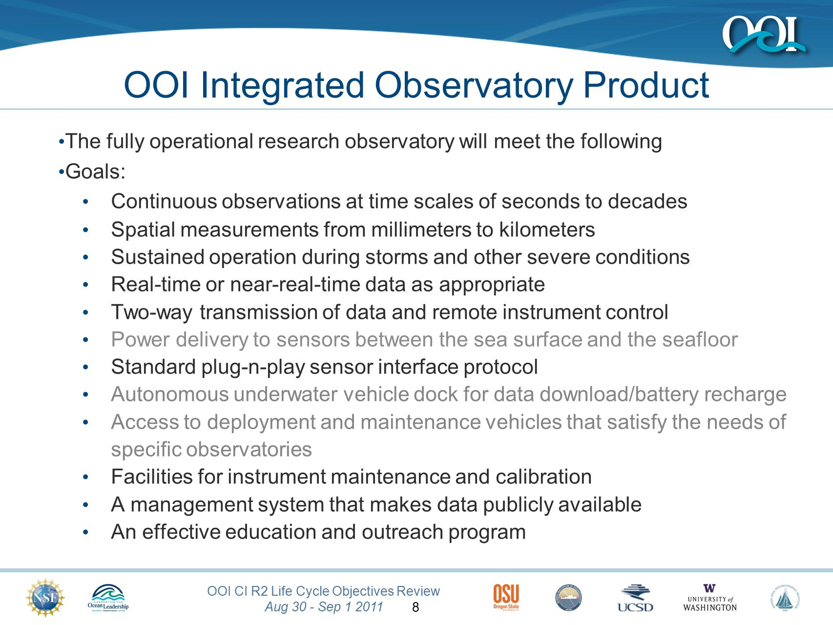 OOI CI R2 Life Cycle Objectives Review Aug 30 - Sep 1 2011 8 OOI Integrated Observatory Product The fully operational research observatory will meet the following Goals: Continuous observations at time scales of seconds to decades Spatial measurements from millimeters to kilometers Sustained operation during storms and other severe conditions Real-time or near-real-time data as appropriate Two-way transmission of data and remote instrument control Power delivery to sensors between the sea surface and the seafloor Standard plug-n-play sensor interface protocol Autonomous underwater vehicle dock for data download/battery recharge Access to deployment and maintenance vehicles that satisfy the needs of specific observatories Facilities for instrument maintenance and calibration A management system that makes data publicly available An effective education and outreach program