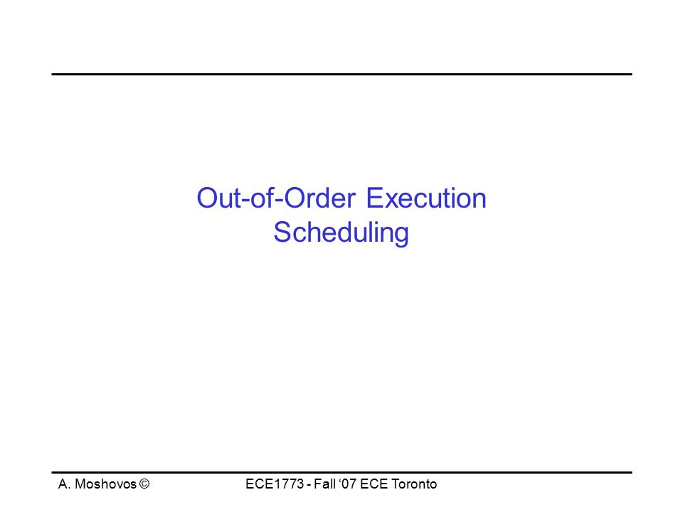 A. Moshovos ©ECE1773 - Fall '07 ECE Toronto Out-of-Order Execution Scheduling