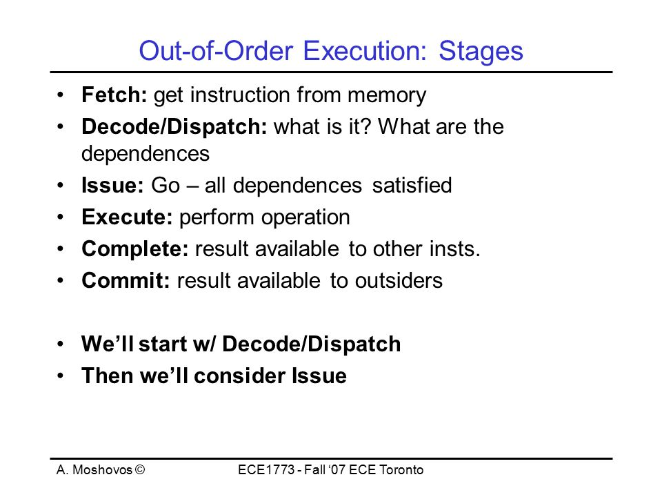 A. Moshovos ©ECE1773 - Fall '07 ECE Toronto Out-of-Order Execution: Stages Fetch: get instruction from memory Decode/Dispatch: what is it? What are th