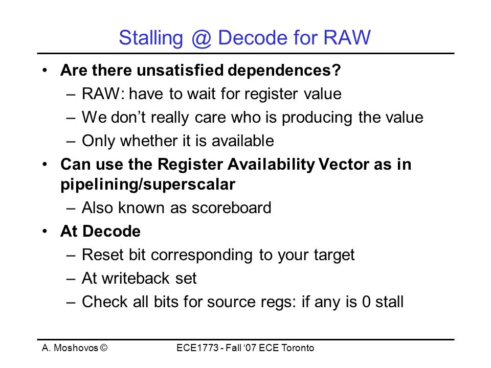 A. Moshovos ©ECE1773 - Fall '07 ECE Toronto Stalling @ Decode for RAW Are there unsatisfied dependences? –RAW: have to wait for register value –We don