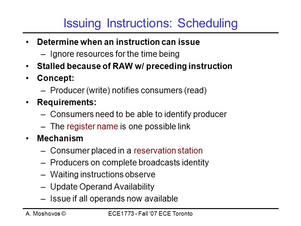 A. Moshovos ©ECE1773 - Fall '07 ECE Toronto Issuing Instructions: Scheduling Determine when an instruction can issue –Ignore resources for the time be