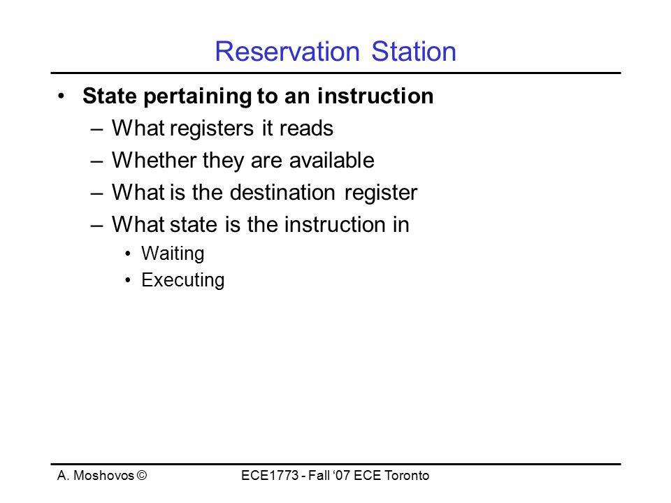 A. Moshovos ©ECE1773 - Fall '07 ECE Toronto Reservation Station State pertaining to an instruction –What registers it reads –Whether they are availabl
