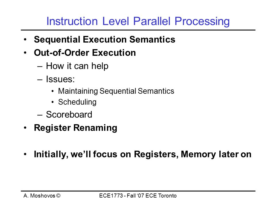A. Moshovos ©ECE1773 - Fall '07 ECE Toronto Instruction Level Parallel Processing Sequential Execution Semantics Out-of-Order Execution –How it can he
