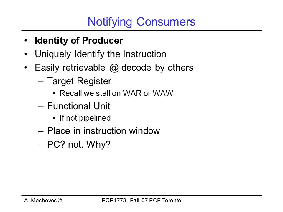A. Moshovos ©ECE1773 - Fall '07 ECE Toronto Notifying Consumers Identity of Producer Uniquely Identify the Instruction Easily retrievable @ decode by
