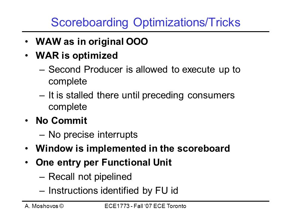 A. Moshovos ©ECE1773 - Fall '07 ECE Toronto Scoreboarding Optimizations/Tricks WAW as in original OOO WAR is optimized –Second Producer is allowed to