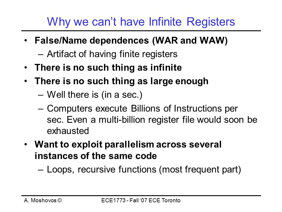 A. Moshovos ©ECE1773 - Fall '07 ECE Toronto Why we can't have Infinite Registers False/Name dependences (WAR and WAW) –Artifact of having finite regis