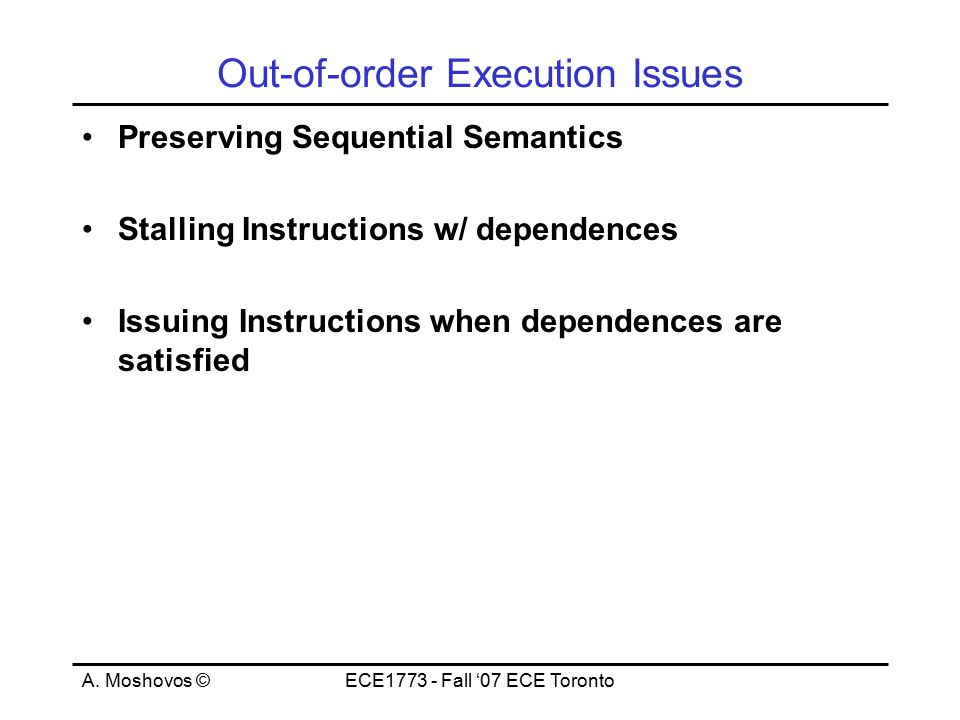 A. Moshovos ©ECE1773 - Fall '07 ECE Toronto Out-of-order Execution Issues Preserving Sequential Semantics Stalling Instructions w/ dependences Issuing