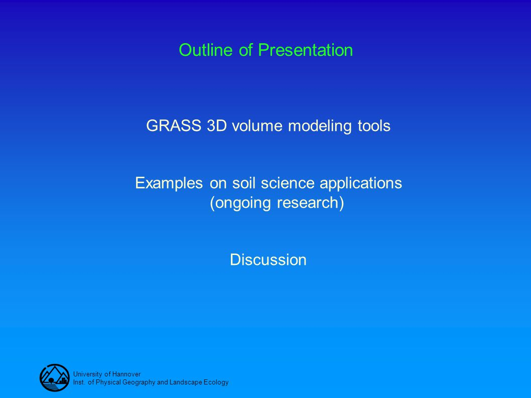 University of Hannover Inst. of Physical Geography and Landscape Ecology Outline of Presentation GRASS 3D volume modeling tools Examples on soil scien