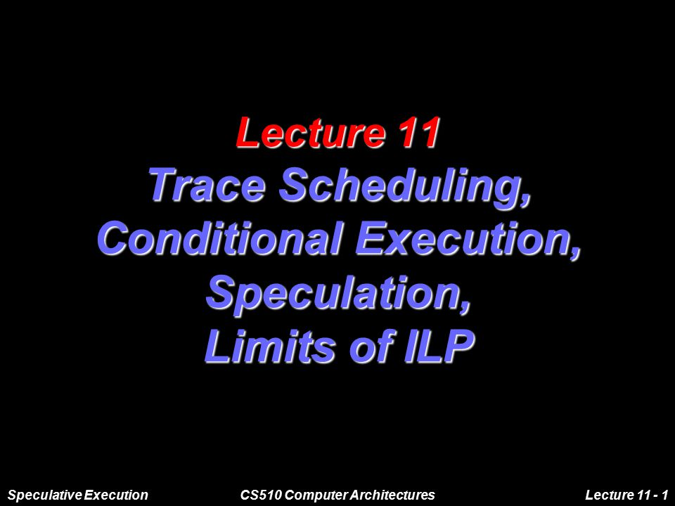 Speculative ExecutionCS510 Computer ArchitecturesLecture 11 - 1 Lecture 11 Trace Scheduling, Conditional Execution, Speculation, Limits of ILP