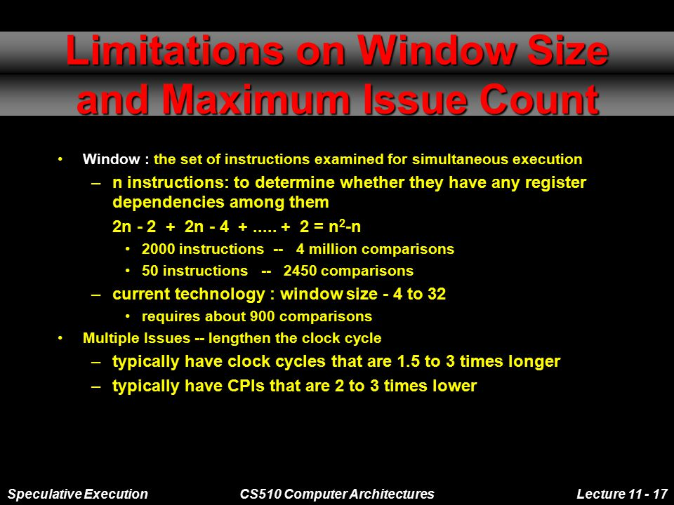 Speculative ExecutionCS510 Computer ArchitecturesLecture 11 - 17 Limitations on Window Size and Maximum Issue Count Window : the set of instructions examined for simultaneous execution –n instructions: to determine whether they have any register dependencies among them 2n - 2 + 2n - 4 +.....