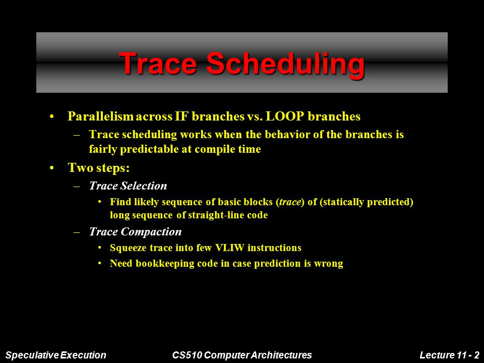 Speculative ExecutionCS510 Computer ArchitecturesLecture 11 - 2 Trace Scheduling Parallelism across IF branches vs.