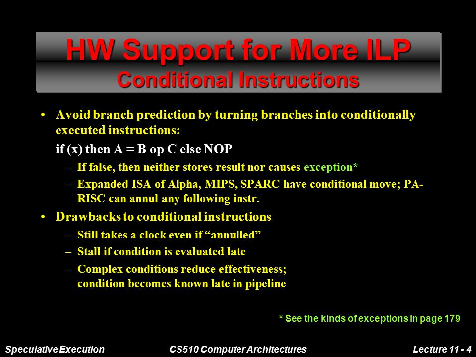 Speculative ExecutionCS510 Computer ArchitecturesLecture 11 - 4 HW Support for More ILP Conditional Instructions Avoid branch prediction by turning branches into conditionally executed instructions: if (x) then A = B op C else NOP –If false, then neither stores result nor causes exception* –Expanded ISA of Alpha, MIPS, SPARC have conditional move; PA- RISC can annul any following instr.