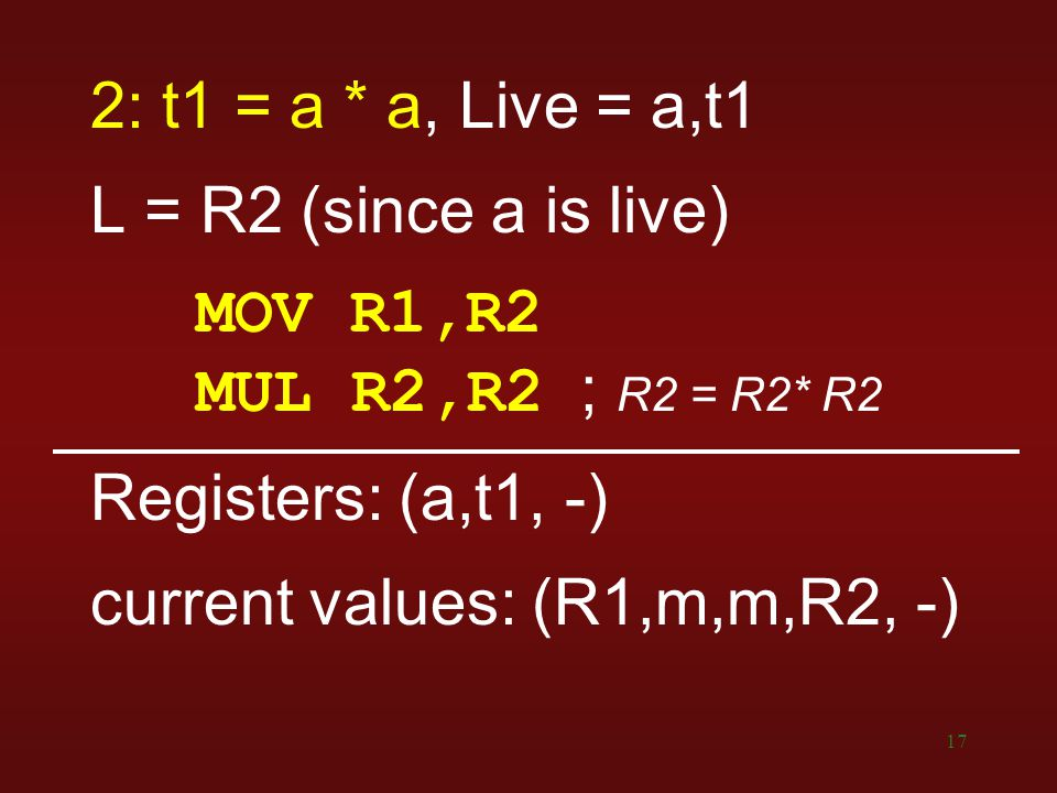 17 2: t1 = a * a, Live = a,t1 L = R2 (since a is live) MOV R1,R2 MUL R2,R2 ; R2 = R2* R2 Registers: (a,t1, -) current values: (R1,m,m,R2, -)
