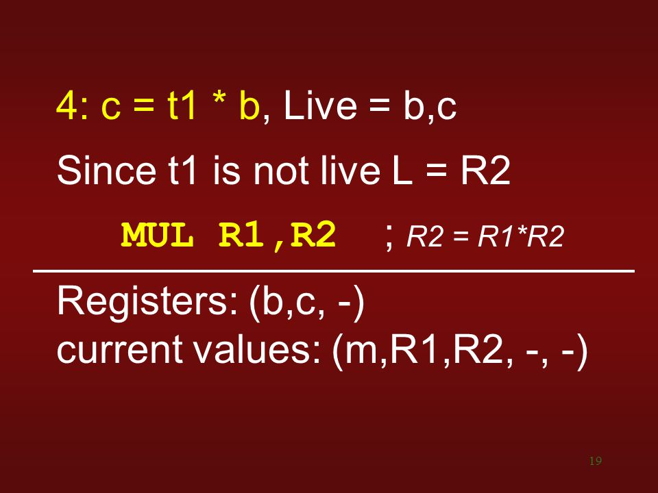 19 4: c = t1 * b, Live = b,c Since t1 is not live L = R2 MUL R1,R2 ; R2 = R1*R2 Registers: (b,c, -) current values: (m,R1,R2, -, -)