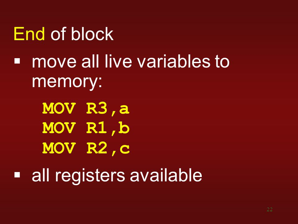 22 End of block  move all live variables to memory: MOV R3,a MOV R1,b MOV R2,c  all registers available