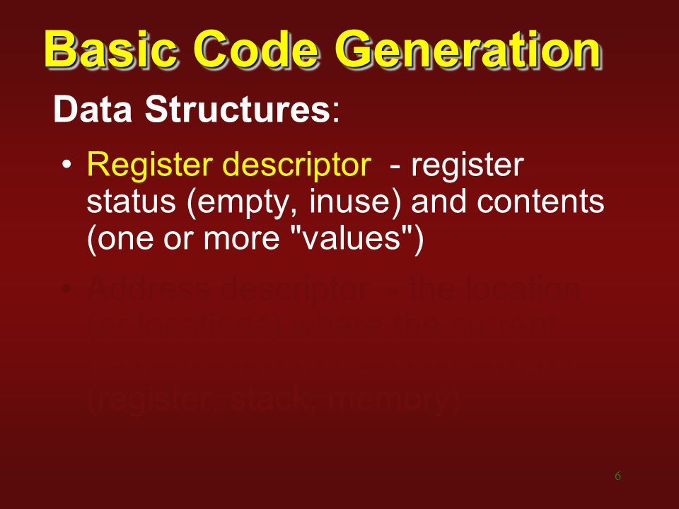 6 Basic Code Generation Data Structures: Register descriptor - register status (empty, inuse) and contents (one or more values ) Address descriptor - the location (or locations) where the current value for a variable can be found (register, stack, memory)