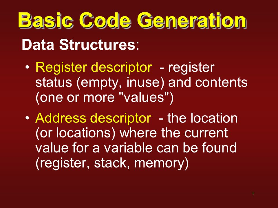 7 Basic Code Generation Data Structures: Register descriptor - register status (empty, inuse) and contents (one or more values ) Address descriptor - the location (or locations) where the current value for a variable can be found (register, stack, memory)