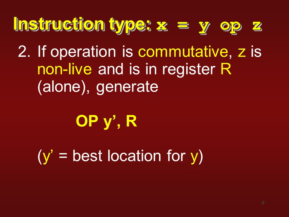 9 Instruction type: x = y op z 2.If operation is commutative, z is non-live and is in register R (alone), generate OP y', R (y' = best location for y)