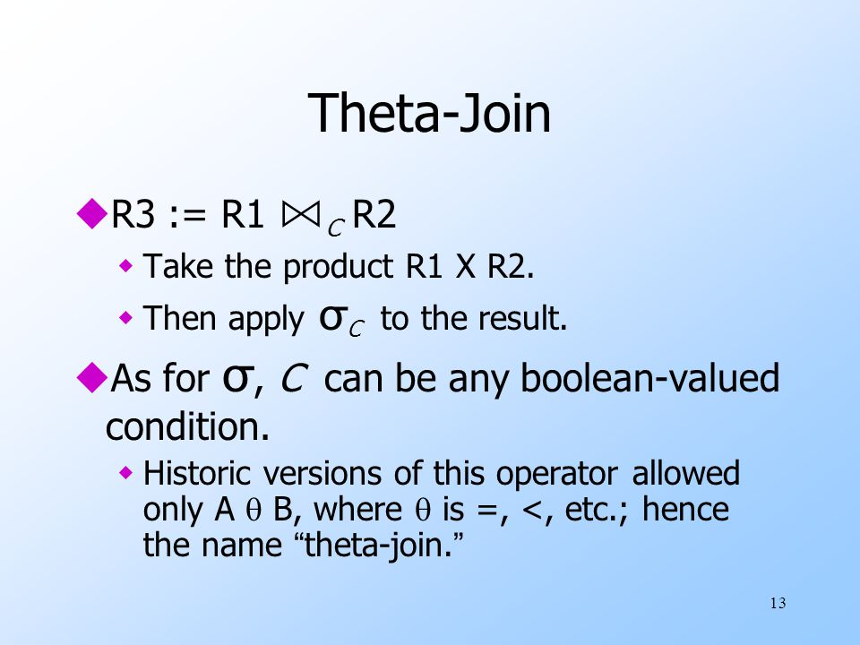 13 Theta-Join  R3 := R1 ⋈ C R2  Take the product R1 Χ R2.