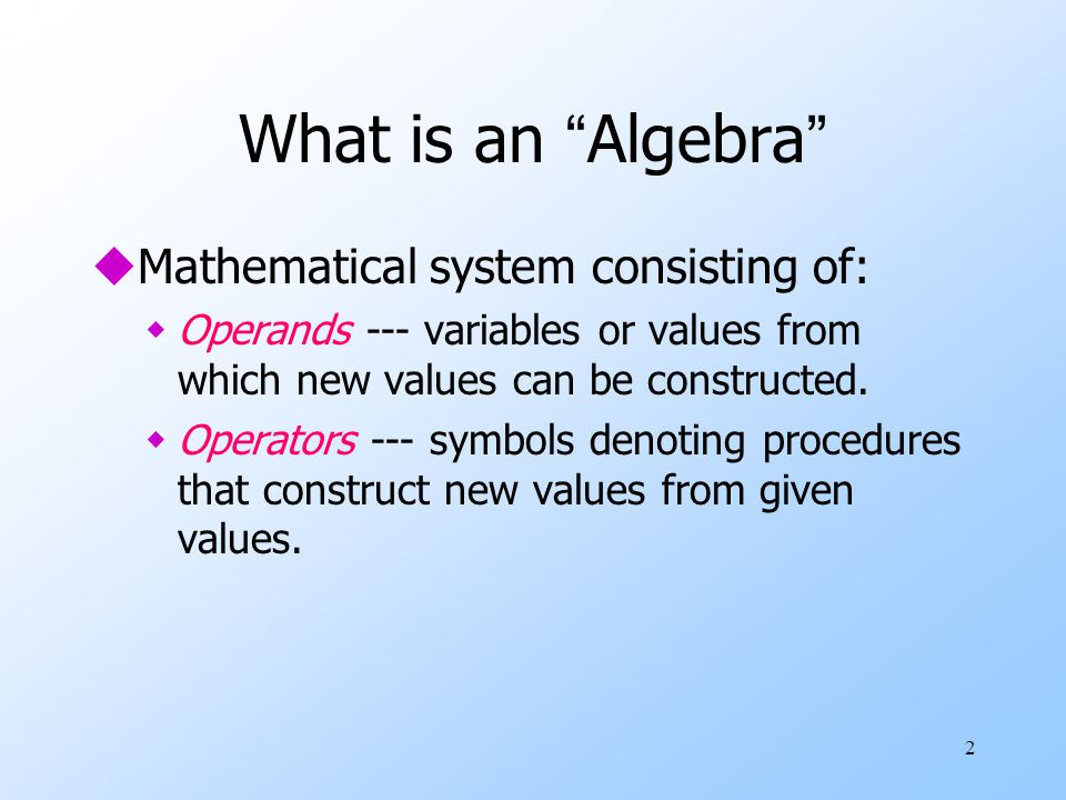 2 What is an Algebra uMathematical system consisting of: wOperands --- variables or values from which new values can be constructed.