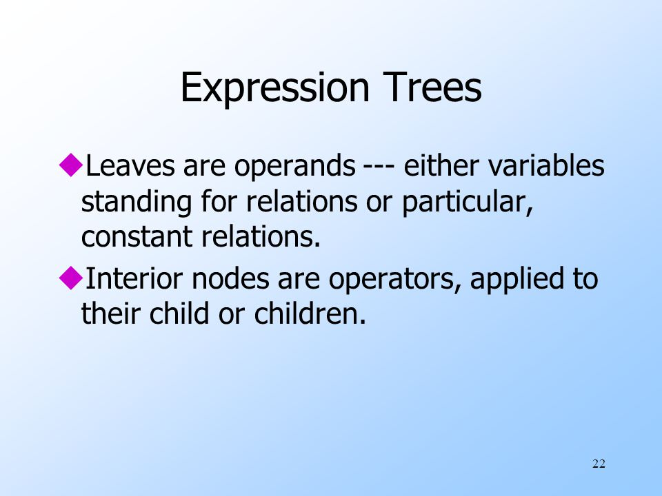 22 Expression Trees uLeaves are operands --- either variables standing for relations or particular, constant relations.