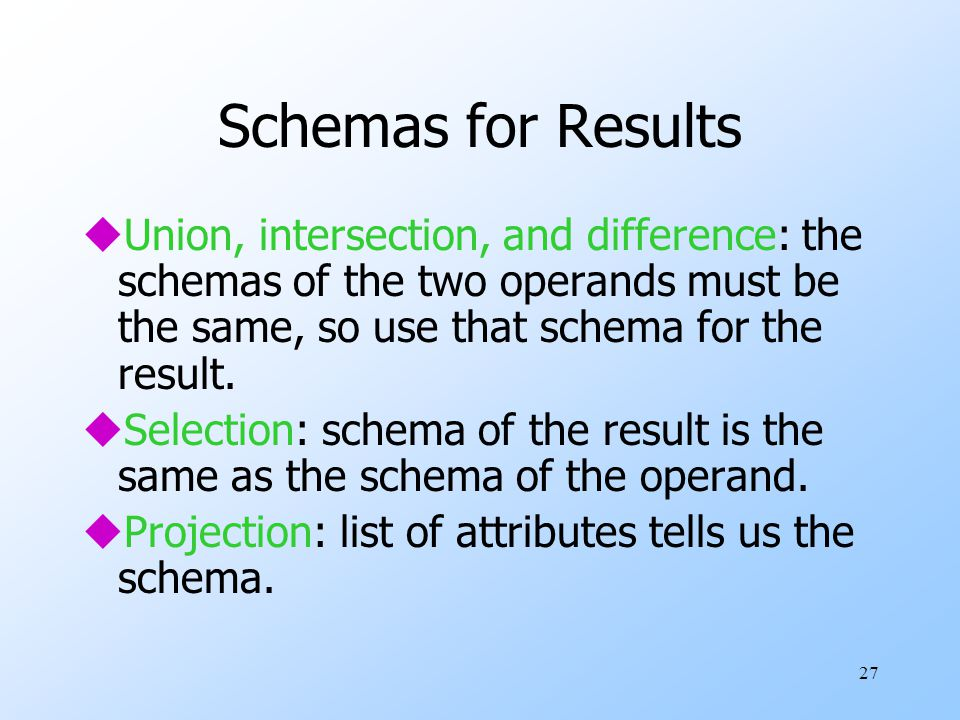 27 Schemas for Results uUnion, intersection, and difference: the schemas of the two operands must be the same, so use that schema for the result.