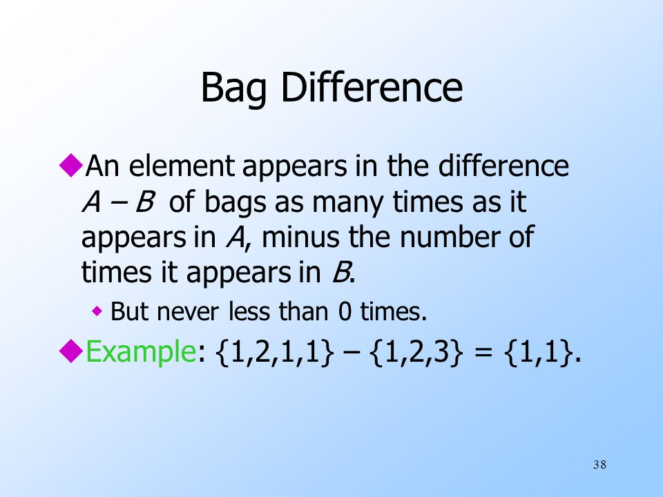 38 Bag Difference uAn element appears in the difference A – B of bags as many times as it appears in A, minus the number of times it appears in B.