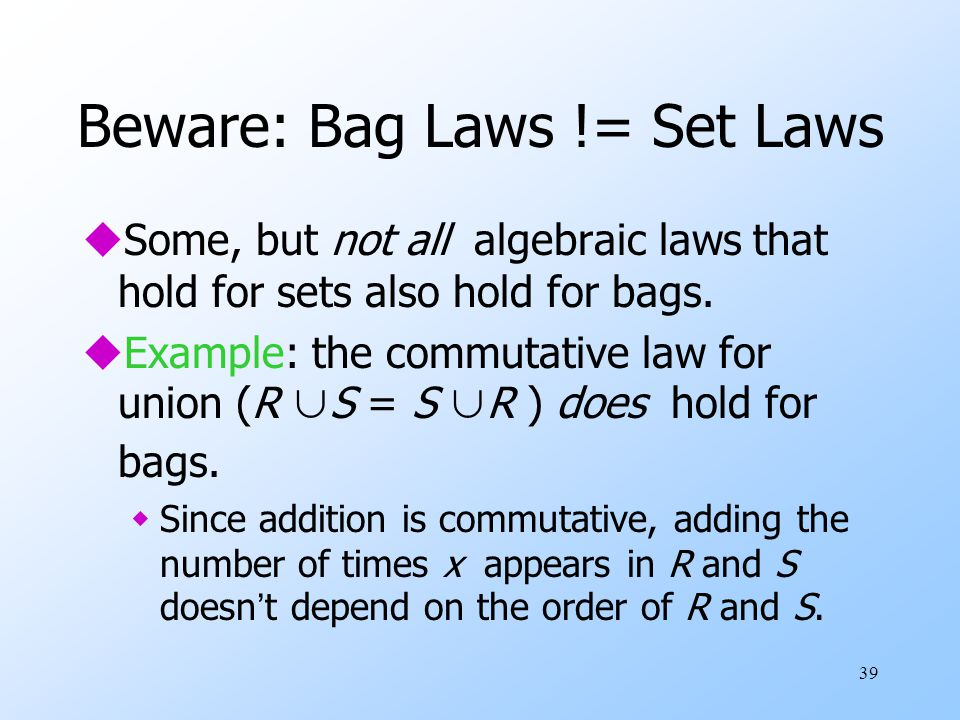 39 Beware: Bag Laws != Set Laws uSome, but not all algebraic laws that hold for sets also hold for bags.