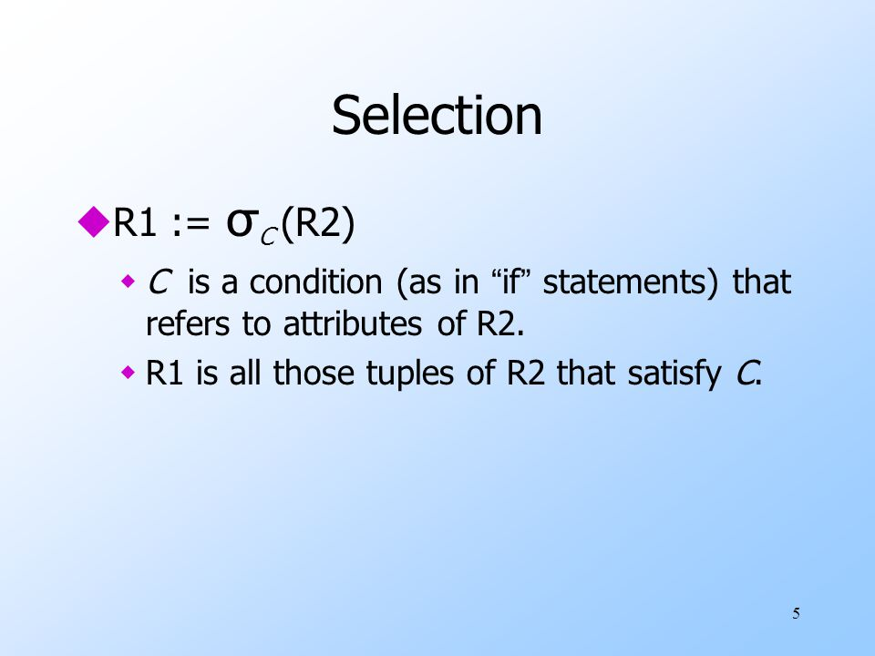 5 Selection  R1 := σ C (R2) wC is a condition (as in if statements) that refers to attributes of R2.
