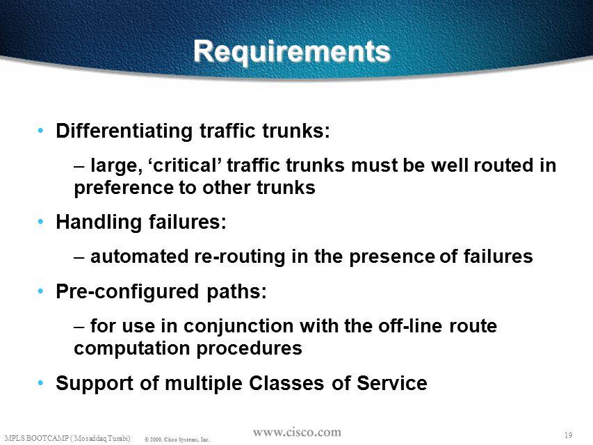18 © 1999, Cisco Systems, Inc. Mosaddaq Turabi MPLS TE REQUIREMENTS 18 © 1999, Cisco Systems, Inc.