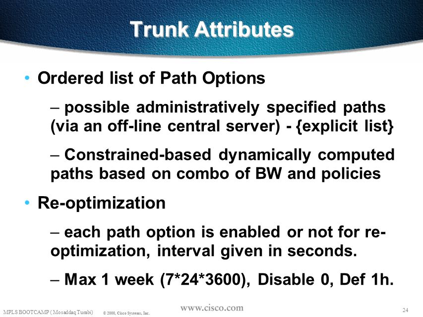 23 MPLS BOOTCAMP ( Mosaddaq Turabi) © 2000, Cisco Systems, Inc. Trunk Attributes Configured at the head-end of the trunk Bandwidth Priorities – setup